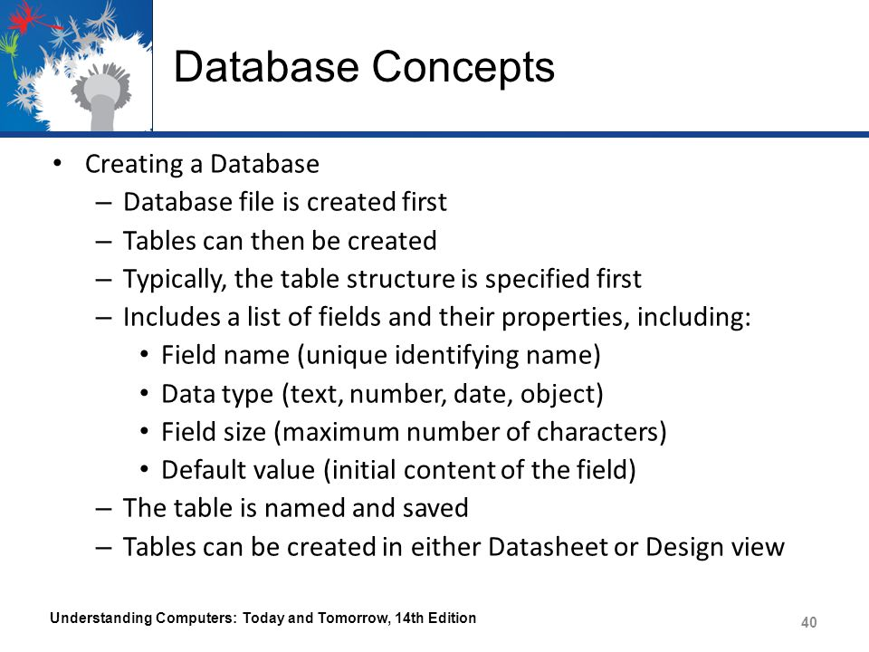 Database Concepts Creating a Database – Database file is created first – Tables can then be created – Typically, the table structure is specified first – Includes a list of fields and their properties, including: Field name (unique identifying name) Data type (text, number, date, object) Field size (maximum number of characters) Default value (initial content of the field) – The table is named and saved – Tables can be created in either Datasheet or Design view Understanding Computers: Today and Tomorrow, 14th Edition 40