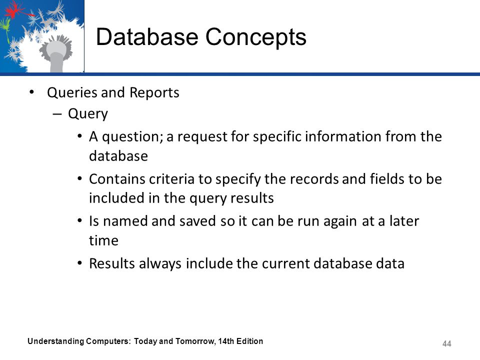 Database Concepts Queries and Reports – Query A question; a request for specific information from the database Contains criteria to specify the records and fields to be included in the query results Is named and saved so it can be run again at a later time Results always include the current database data Understanding Computers: Today and Tomorrow, 14th Edition 44