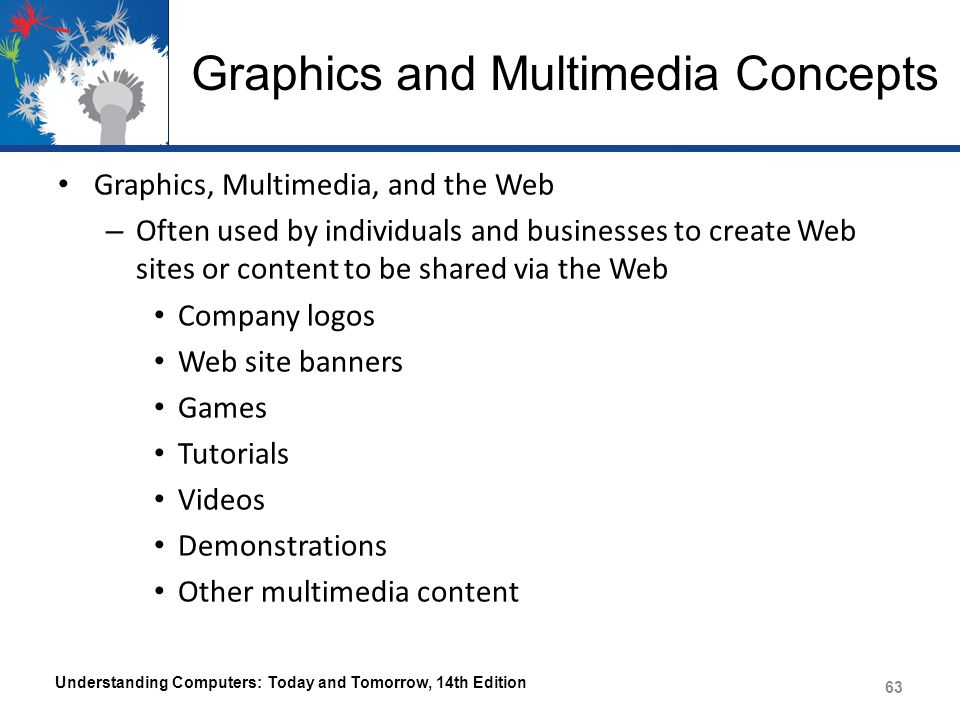 Graphics and Multimedia Concepts Graphics, Multimedia, and the Web – Often used by individuals and businesses to create Web sites or content to be shared via the Web Company logos Web site banners Games Tutorials Videos Demonstrations Other multimedia content Understanding Computers: Today and Tomorrow, 14th Edition 63