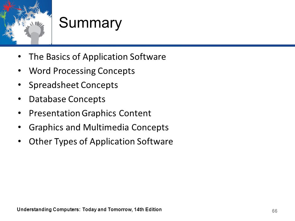 Summary The Basics of Application Software Word Processing Concepts Spreadsheet Concepts Database Concepts Presentation Graphics Content Graphics and Multimedia Concepts Other Types of Application Software Understanding Computers: Today and Tomorrow, 14th Edition 66