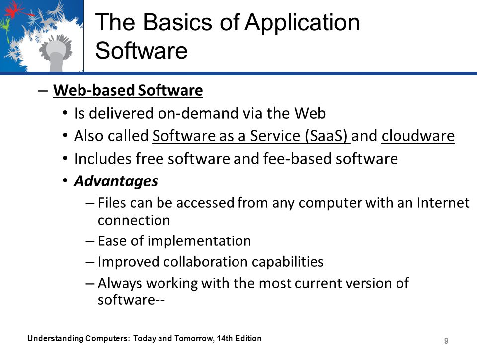 The Basics of Application Software – Web-based Software Is delivered on-demand via the Web Also called Software as a Service (SaaS) and cloudware Includes free software and fee-based software Advantages – Files can be accessed from any computer with an Internet connection – Ease of implementation – Improved collaboration capabilities – Always working with the most current version of software-- Understanding Computers: Today and Tomorrow, 14th Edition 9