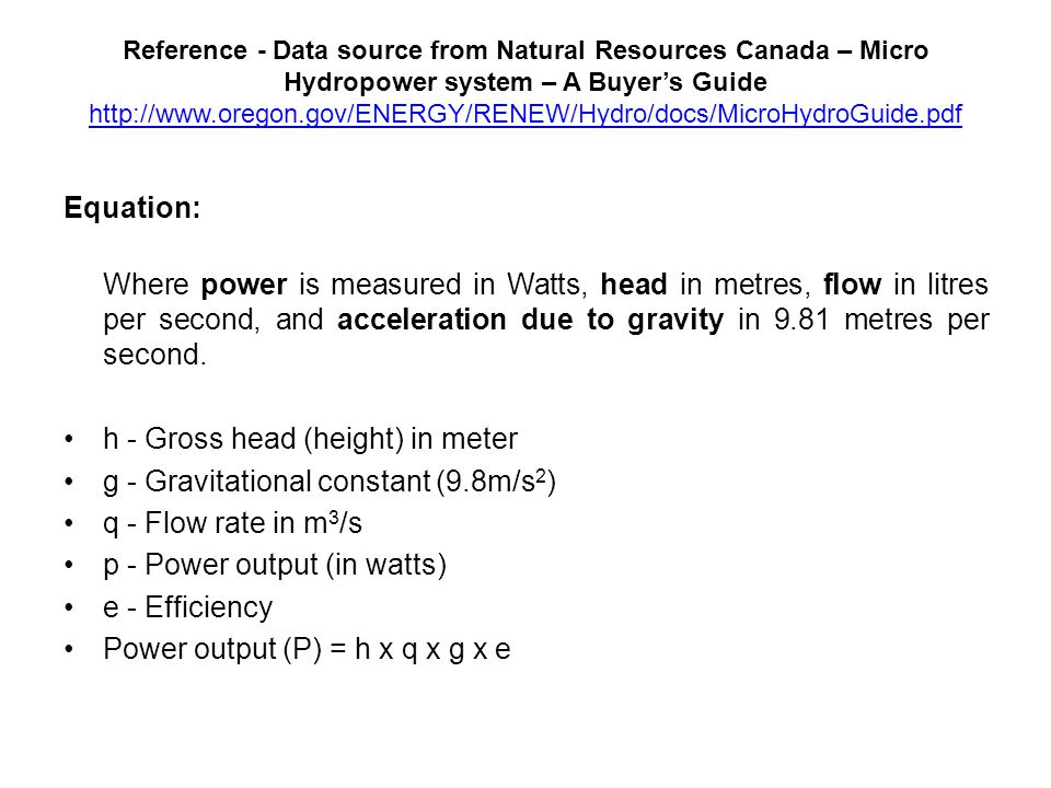 Reference - Data source from Natural Resources Canada – Micro Hydropower system – A Buyer's Guide     Equation: Where power is measured in Watts, head in metres, flow in litres per second, and acceleration due to gravity in 9.81 metres per second.