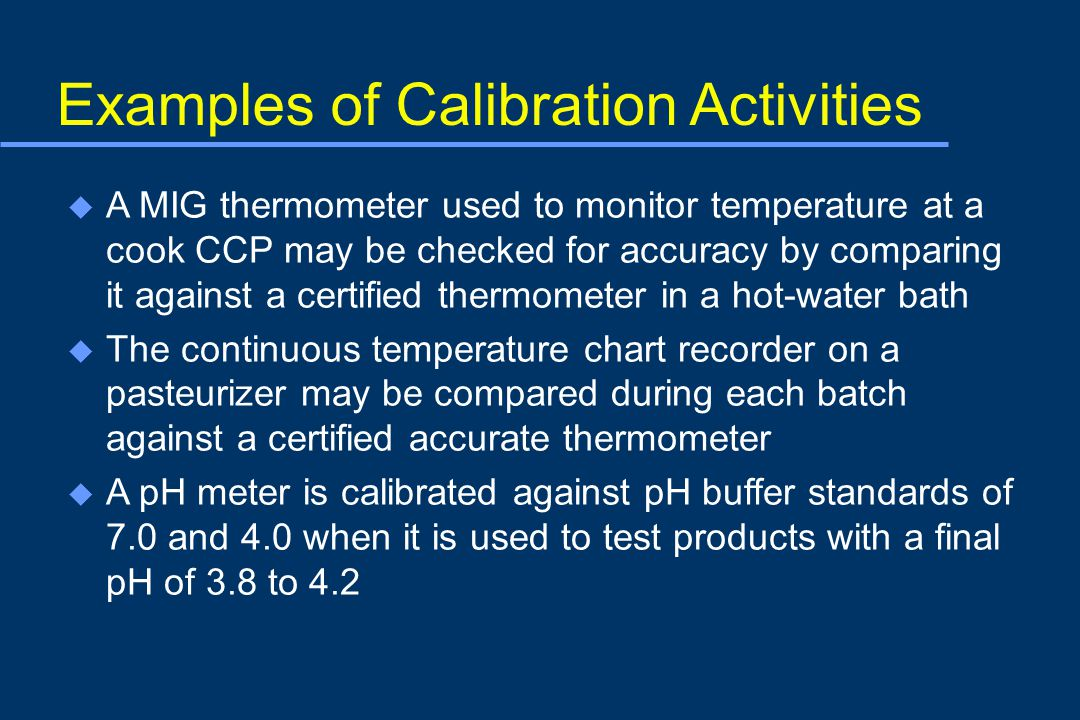 Examples of Calibration Activities u A MIG thermometer used to monitor temperature at a cook CCP may be checked for accuracy by comparing it against a certified thermometer in a hot-water bath u The continuous temperature chart recorder on a pasteurizer may be compared during each batch against a certified accurate thermometer u A pH meter is calibrated against pH buffer standards of 7.0 and 4.0 when it is used to test products with a final pH of 3.8 to 4.2