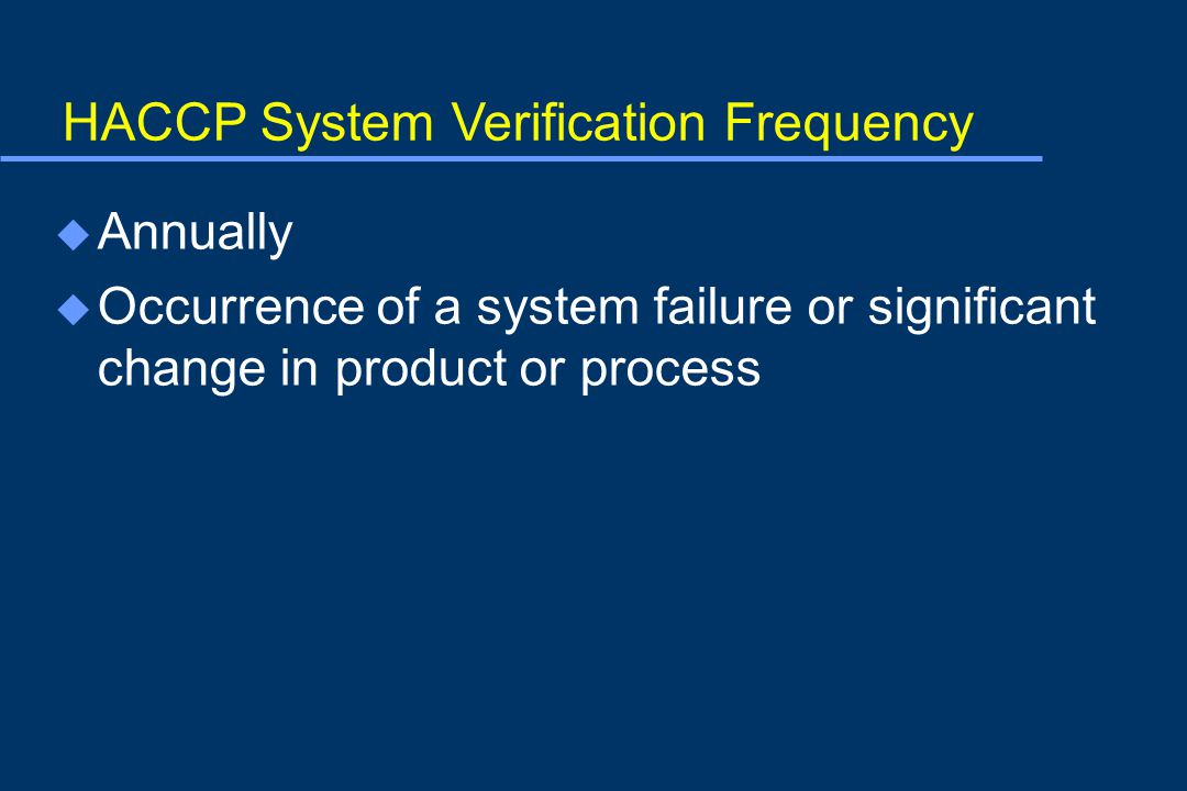 HACCP System Verification Frequency u Annually u Occurrence of a system failure or significant change in product or process
