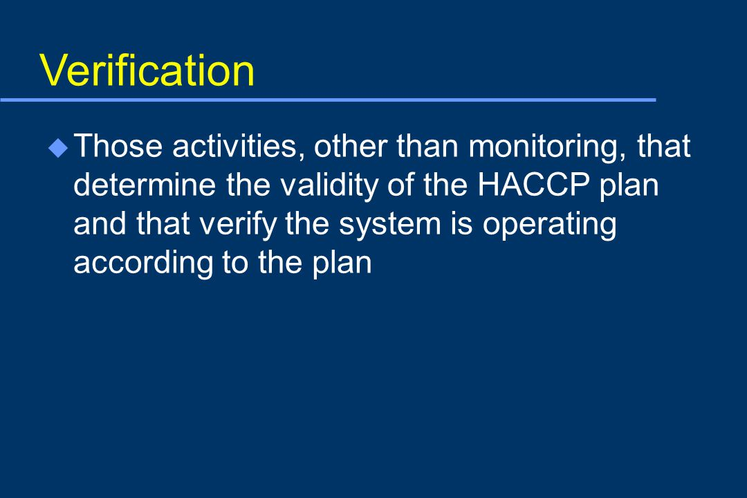 Verification u Those activities, other than monitoring, that determine the validity of the HACCP plan and that verify the system is operating according to the plan