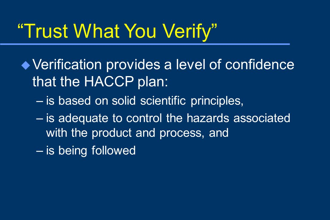 Trust What You Verify u Verification provides a level of confidence that the HACCP plan: –is based on solid scientific principles, –is adequate to control the hazards associated with the product and process, and –is being followed