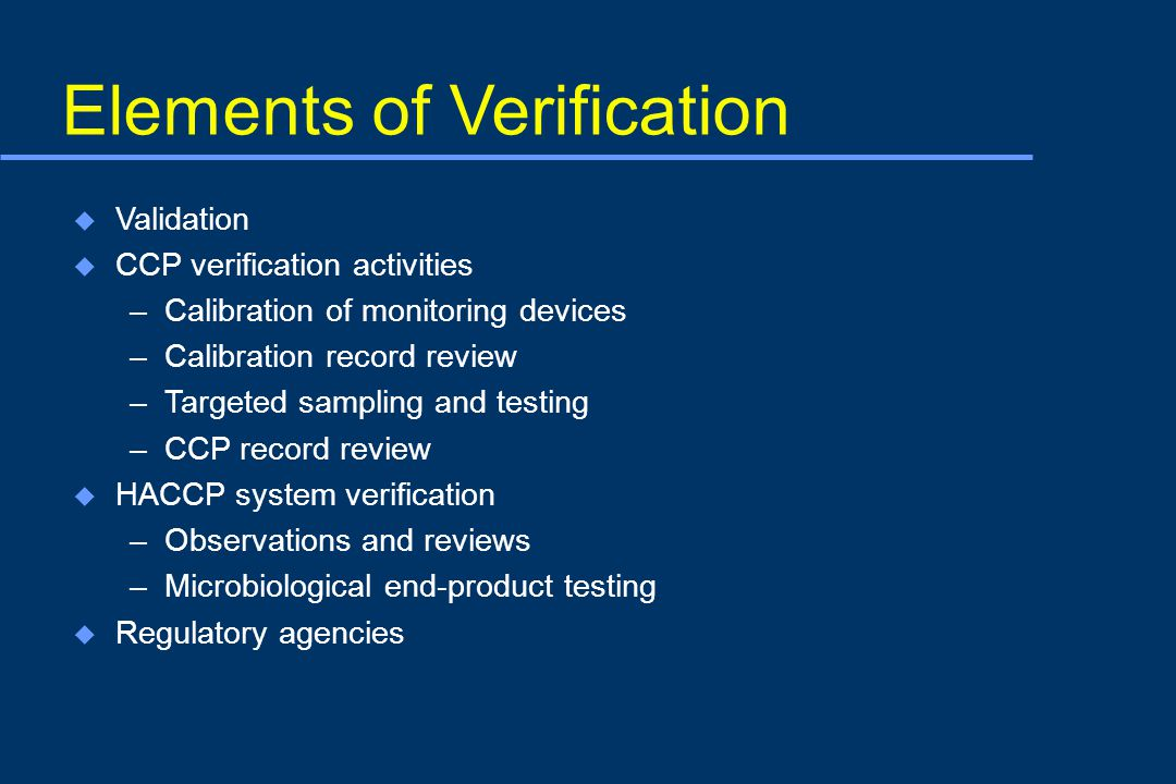 Elements of Verification u Validation u CCP verification activities –Calibration of monitoring devices –Calibration record review –Targeted sampling and testing –CCP record review u HACCP system verification –Observations and reviews –Microbiological end-product testing u Regulatory agencies
