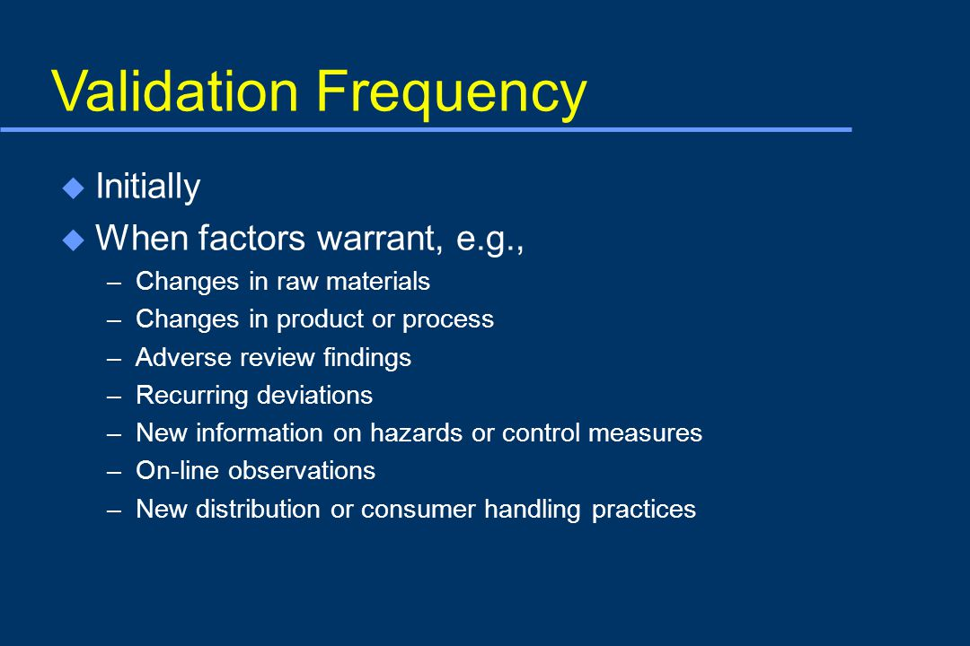 Validation Frequency u Initially u When factors warrant, e.g., –Changes in raw materials –Changes in product or process –Adverse review findings –Recurring deviations –New information on hazards or control measures –On-line observations –New distribution or consumer handling practices