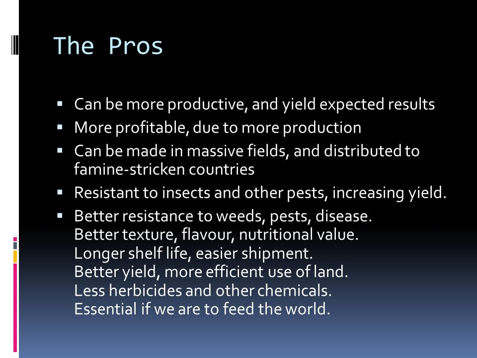 The Pros  Can be more productive, and yield expected results  More profitable, due to more production  Can be made in massive fields, and distributed to famine-stricken countries  Resistant to insects and other pests, increasing yield.