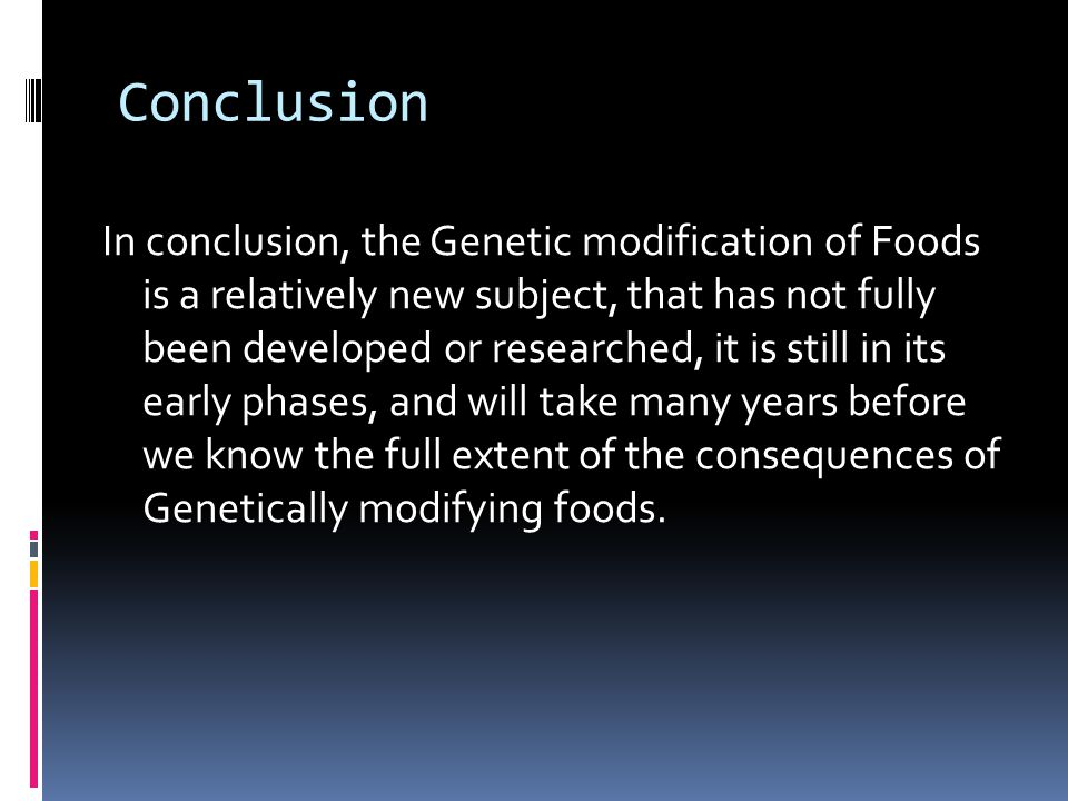 Conclusion In conclusion, the Genetic modification of Foods is a relatively new subject, that has not fully been developed or researched, it is still in its early phases, and will take many years before we know the full extent of the consequences of Genetically modifying foods.