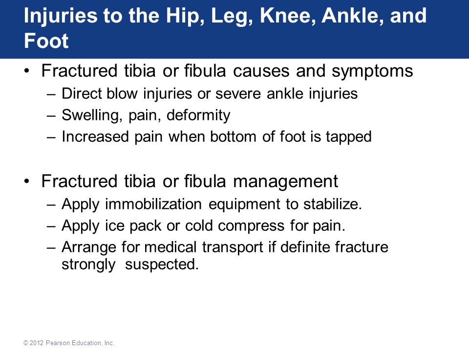 Fractured tibia or fibula causes and symptoms –Direct blow injuries or severe ankle injuries –Swelling, pain, deformity –Increased pain when bottom of foot is tapped Fractured tibia or fibula management –Apply immobilization equipment to stabilize.