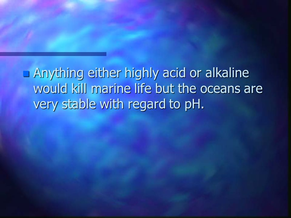 nAnAnAnAnything either highly acid or alkaline would kill marine life but the oceans are very stable with regard to pH.