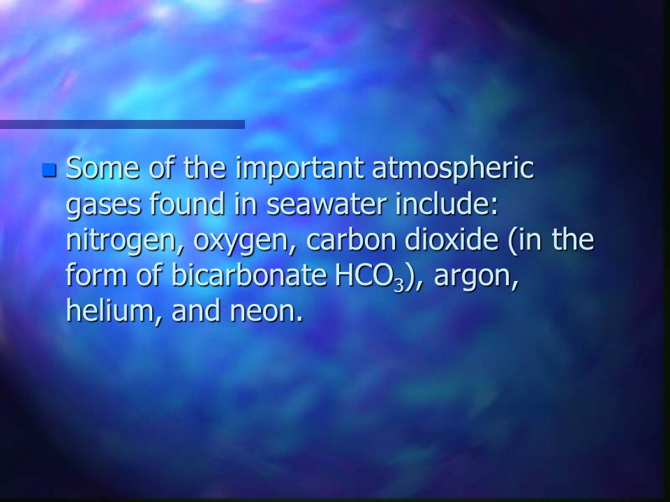 n Some of the important atmospheric gases found in seawater include: nitrogen, oxygen, carbon dioxide (in the form of bicarbonate HCO 3 ), argon, helium, and neon.