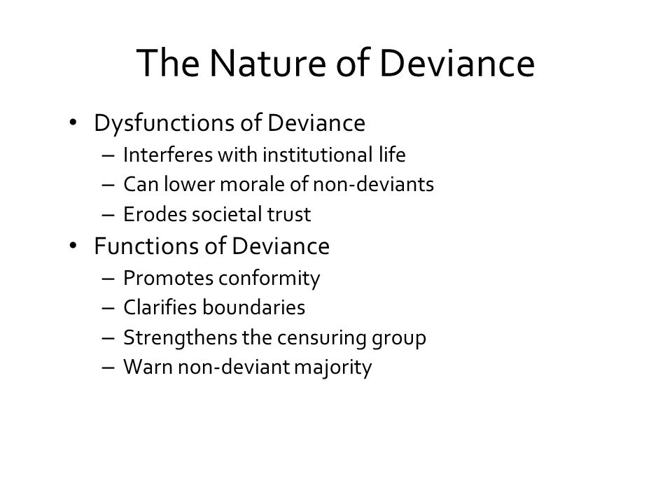 The Nature of Deviance Dysfunctions of Deviance – Interferes with institutional life – Can lower morale of non-deviants – Erodes societal trust Functions of Deviance – Promotes conformity – Clarifies boundaries – Strengthens the censuring group – Warn non-deviant majority