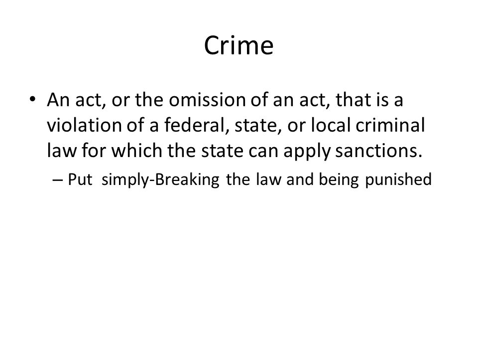 Crime An act, or the omission of an act, that is a violation of a federal, state, or local criminal law for which the state can apply sanctions.