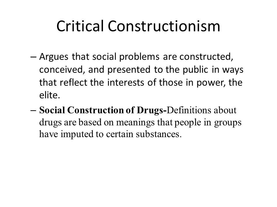 Critical Constructionism – Argues that social problems are constructed, conceived, and presented to the public in ways that reflect the interests of those in power, the elite.