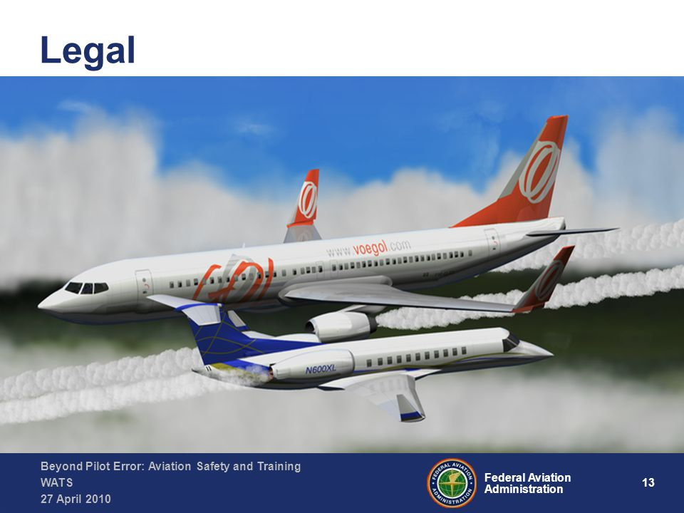 13 Federal Aviation Administration Beyond Pilot Error: Aviation Safety and Training WATS 27 April 2010 Legal