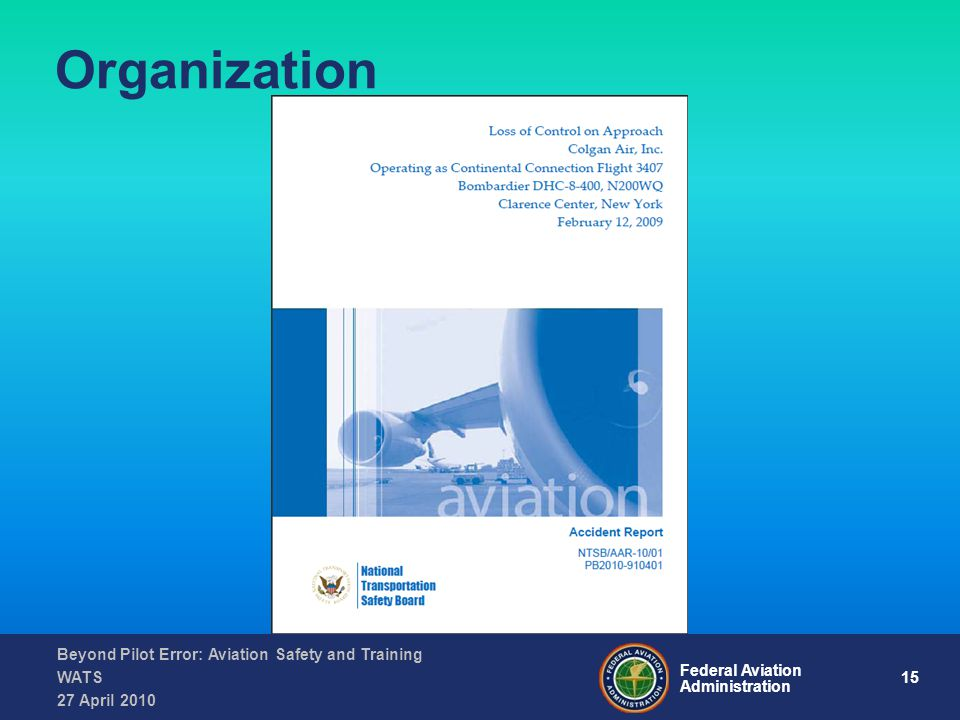 15 Federal Aviation Administration Beyond Pilot Error: Aviation Safety and Training WATS 27 April 2010 Organization
