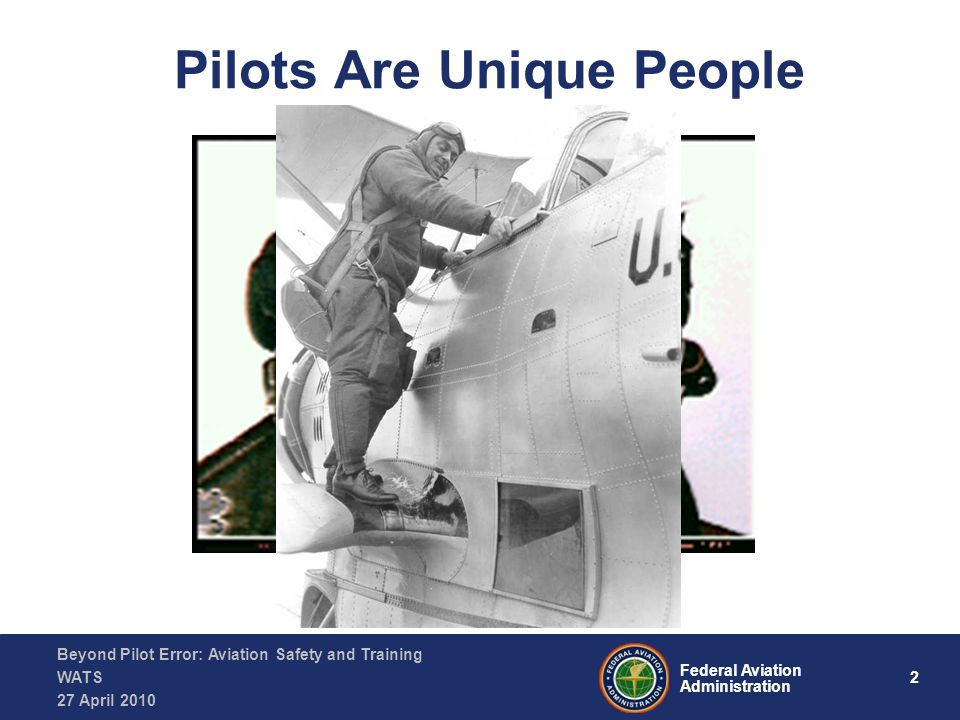 2 Federal Aviation Administration Beyond Pilot Error: Aviation Safety and Training WATS 27 April 2010 Pilots Are Unique People