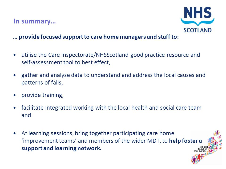In summary… … provide focused support to care home managers and staff to: utilise the Care Inspectorate/NHSScotland good practice resource and self-assessment tool to best effect, gather and analyse data to understand and address the local causes and patterns of falls, provide training, facilitate integrated working with the local health and social care team and At learning sessions, bring together participating care home 'improvement teams' and members of the wider MDT, to help foster a support and learning network.