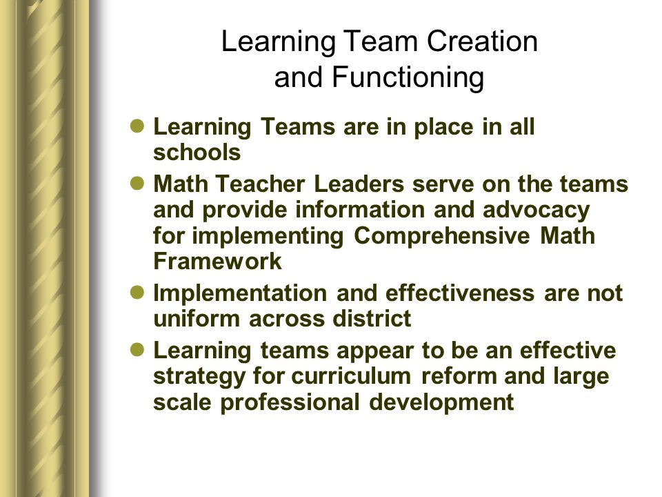 Learning Team Creation and Functioning Learning Teams are in place in all schools Math Teacher Leaders serve on the teams and provide information and advocacy for implementing Comprehensive Math Framework Implementation and effectiveness are not uniform across district Learning teams appear to be an effective strategy for curriculum reform and large scale professional development
