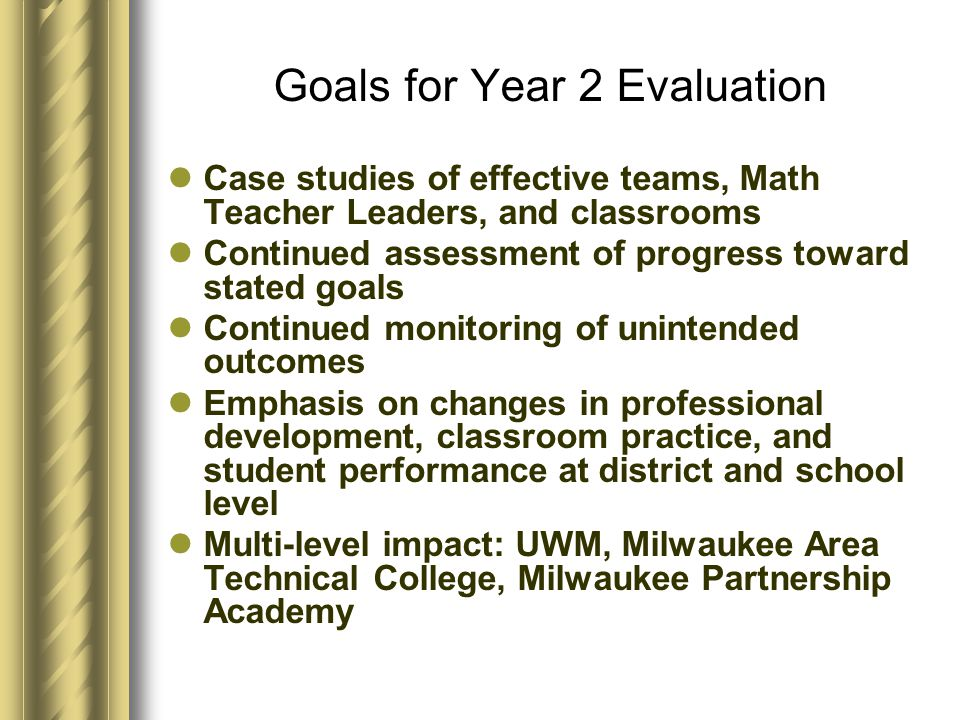 Goals for Year 2 Evaluation Case studies of effective teams, Math Teacher Leaders, and classrooms Continued assessment of progress toward stated goals Continued monitoring of unintended outcomes Emphasis on changes in professional development, classroom practice, and student performance at district and school level Multi-level impact: UWM, Milwaukee Area Technical College, Milwaukee Partnership Academy