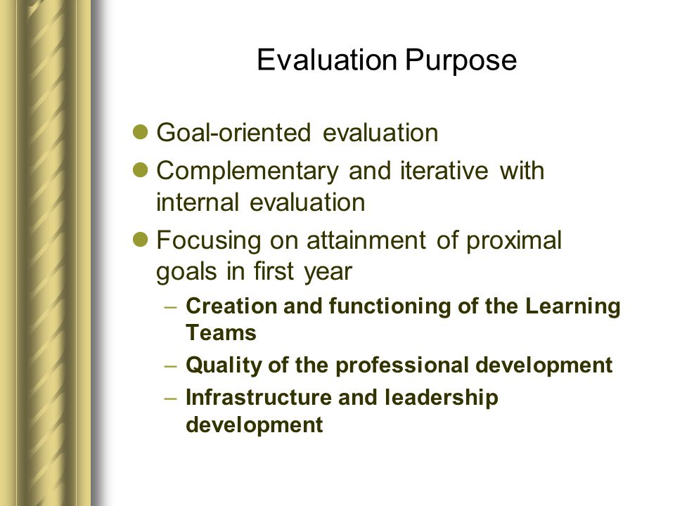 Evaluation Purpose Goal-oriented evaluation Complementary and iterative with internal evaluation Focusing on attainment of proximal goals in first year –Creation and functioning of the Learning Teams –Quality of the professional development –Infrastructure and leadership development