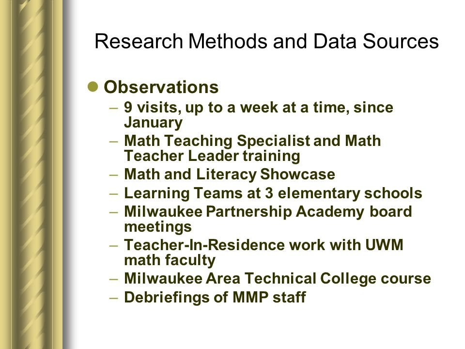 Research Methods and Data Sources Observations –9 visits, up to a week at a time, since January –Math Teaching Specialist and Math Teacher Leader training –Math and Literacy Showcase –Learning Teams at 3 elementary schools –Milwaukee Partnership Academy board meetings –Teacher-In-Residence work with UWM math faculty –Milwaukee Area Technical College course –Debriefings of MMP staff