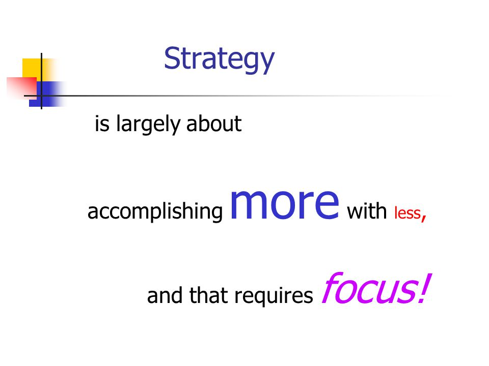 is largely about accomplishing more with less, and that requires focus! Strategy