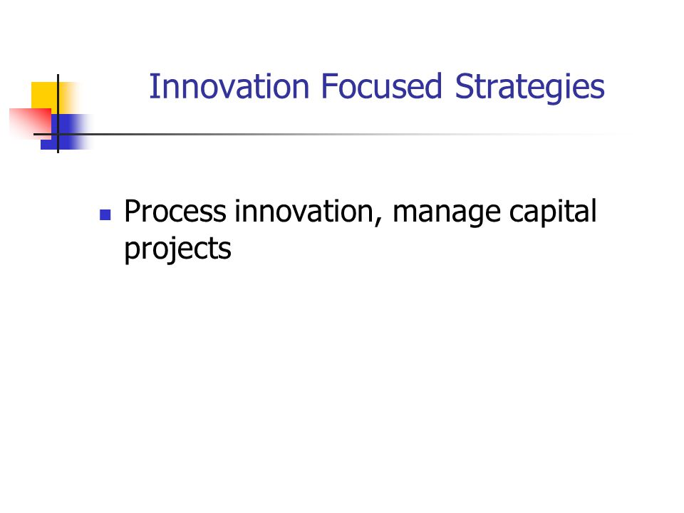 Innovation Focused Strategies Process innovation, manage capital projects