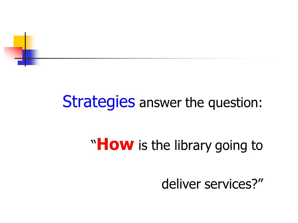 Strategies answer the question: How is the library going to deliver services