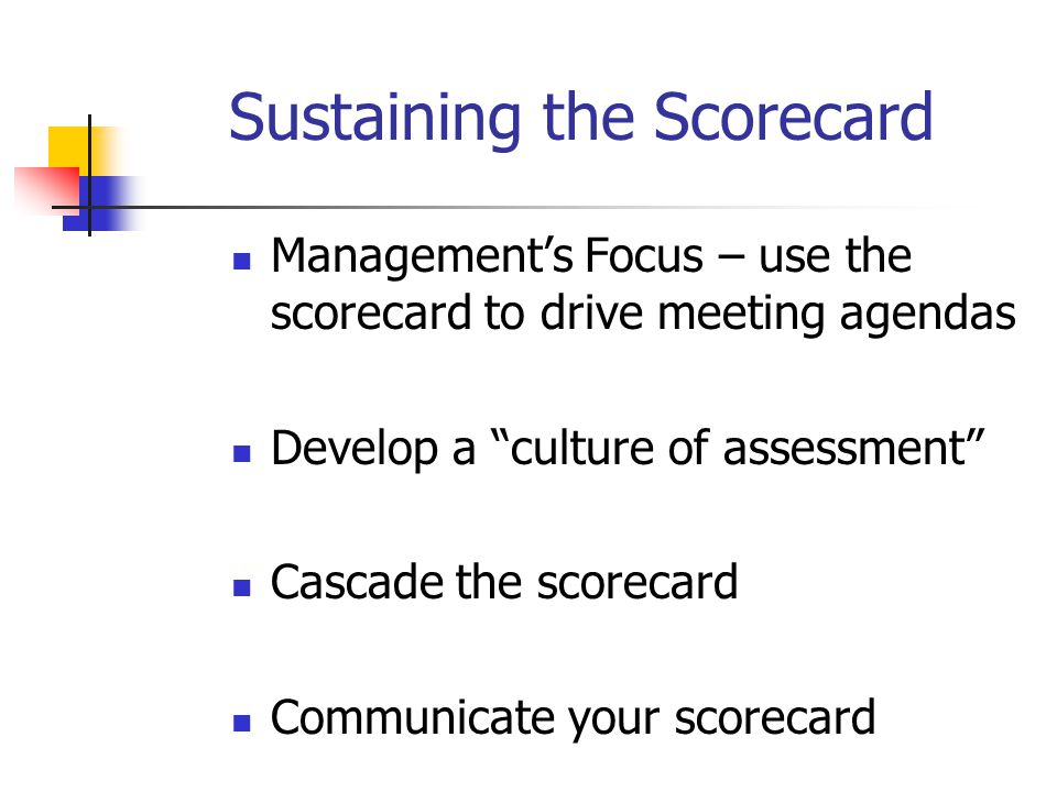 Sustaining the Scorecard Management's Focus – use the scorecard to drive meeting agendas Develop a culture of assessment Cascade the scorecard Communicate your scorecard