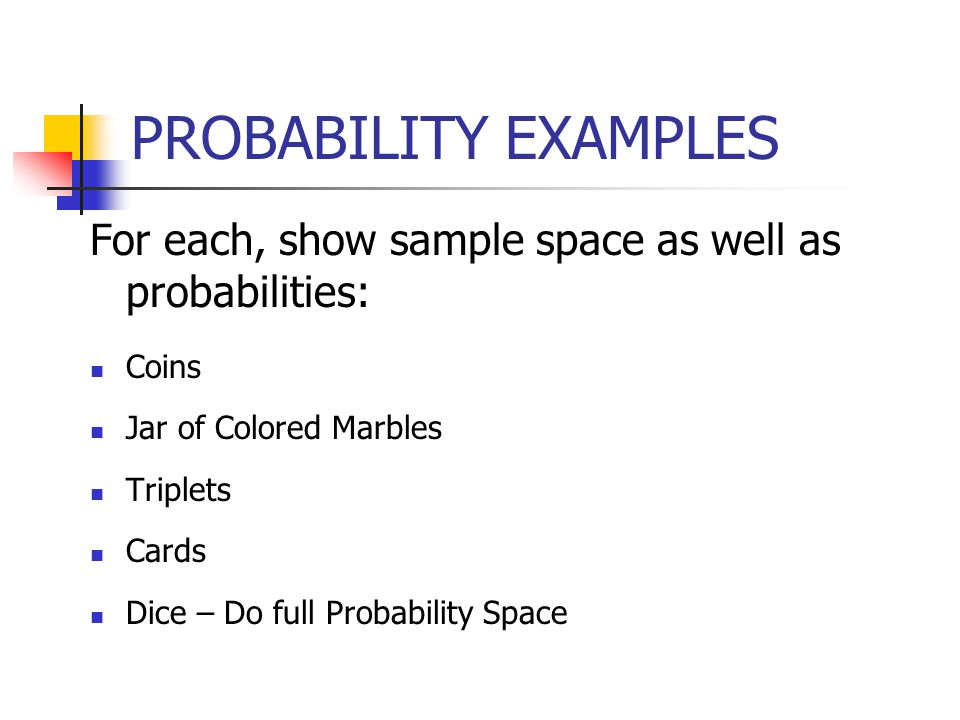 PROBABILITY EXAMPLES For each, show sample space as well as probabilities: Coins Jar of Colored Marbles Triplets Cards Dice – Do full Probability Space