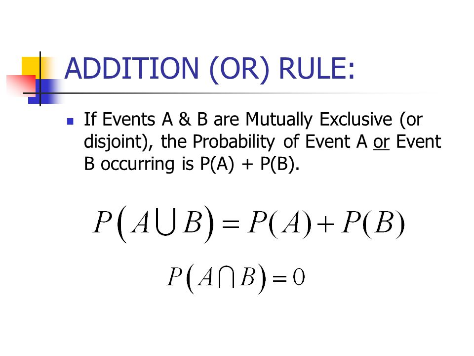 ADDITION (OR) RULE: If Events A & B are Mutually Exclusive (or disjoint), the Probability of Event A or Event B occurring is P(A) + P(B).