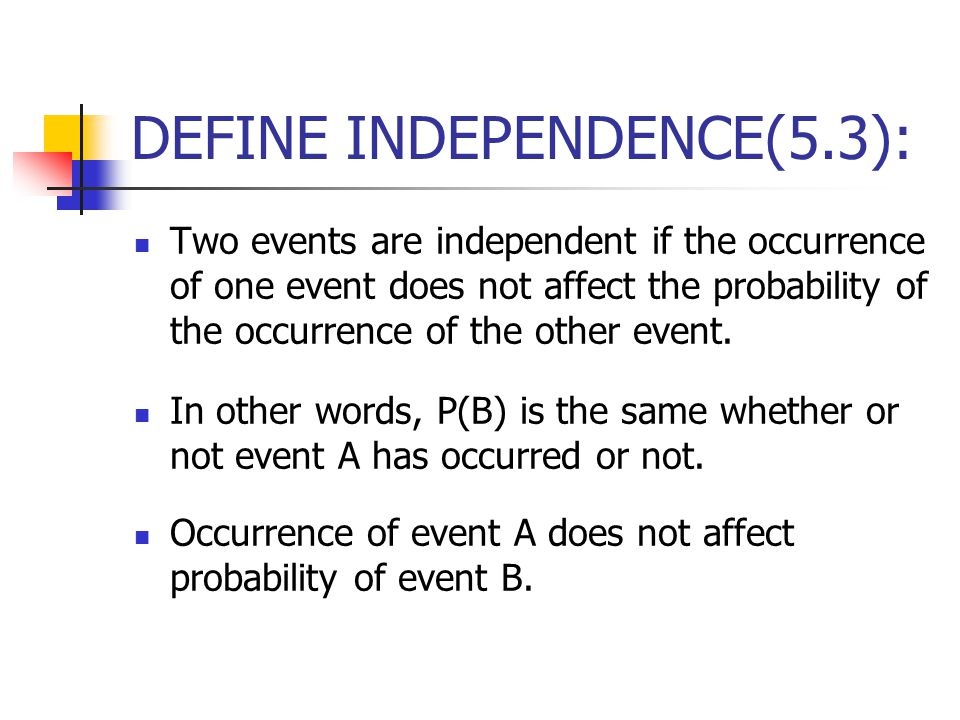 DEFINE INDEPENDENCE(5.3): Two events are independent if the occurrence of one event does not affect the probability of the occurrence of the other event.