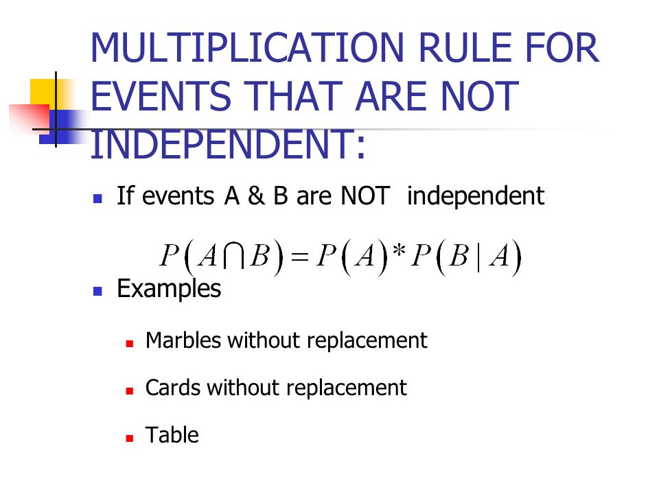 MULTIPLICATION RULE FOR EVENTS THAT ARE NOT INDEPENDENT: If events A & B are NOT independent Examples Marbles without replacement Cards without replacement Table