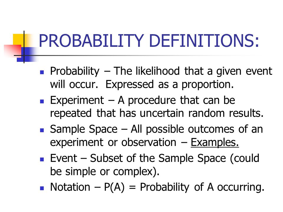 PROBABILITY DEFINITIONS: Probability – The likelihood that a given event will occur.