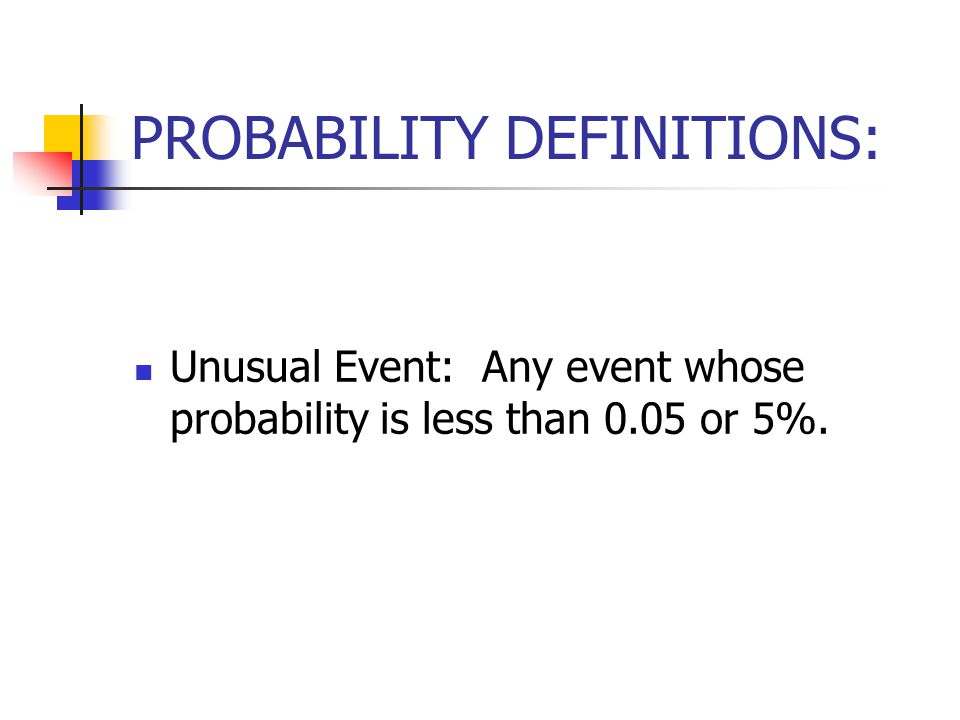 PROBABILITY DEFINITIONS: Unusual Event: Any event whose probability is less than 0.05 or 5%.