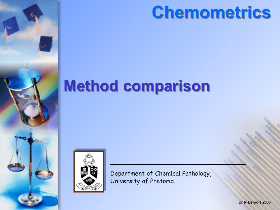 Method comparison Chemometrics Department of Chemical Pathology, University of Pretoria, Dr R Delport 2003