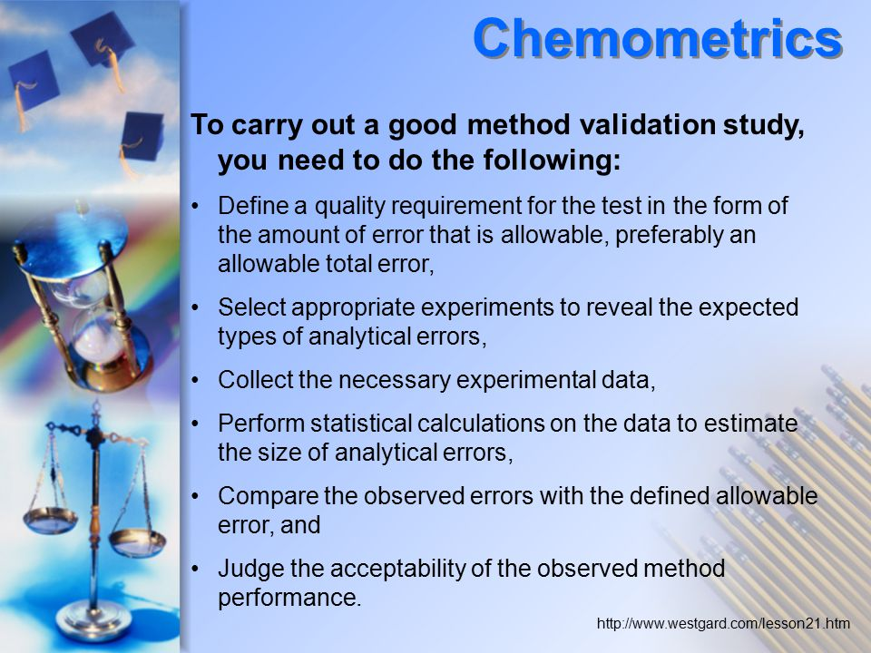 To carry out a good method validation study, you need to do the following: Define a quality requirement for the test in the form of the amount of error that is allowable, preferably an allowable total error, Select appropriate experiments to reveal the expected types of analytical errors, Collect the necessary experimental data, Perform statistical calculations on the data to estimate the size of analytical errors, Compare the observed errors with the defined allowable error, and Judge the acceptability of the observed method performance.
