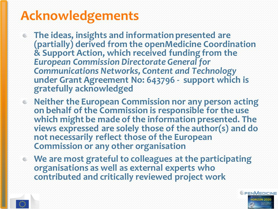PHC Acknowledgements The ideas, insights and information presented are (partially) derived from the openMedicine Coordination & Support Action, which received funding from the European Commission Directorate General for Communications Networks, Content and Technology under Grant Agreement No: support which is gratefully acknowledged Neither the European Commission nor any person acting on behalf of the Commission is responsible for the use which might be made of the information presented.
