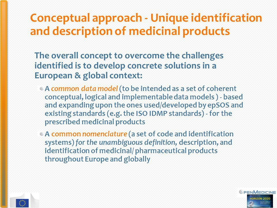 PHC Conceptual approach - Unique identification and description of medicinal products The overall concept to overcome the challenges identified is to develop concrete solutions in a European & global context: A common data model (to be intended as a set of coherent conceptual, logical and implementable data models ) - based and expanding upon the ones used/developed by epSOS and existing standards (e.g.