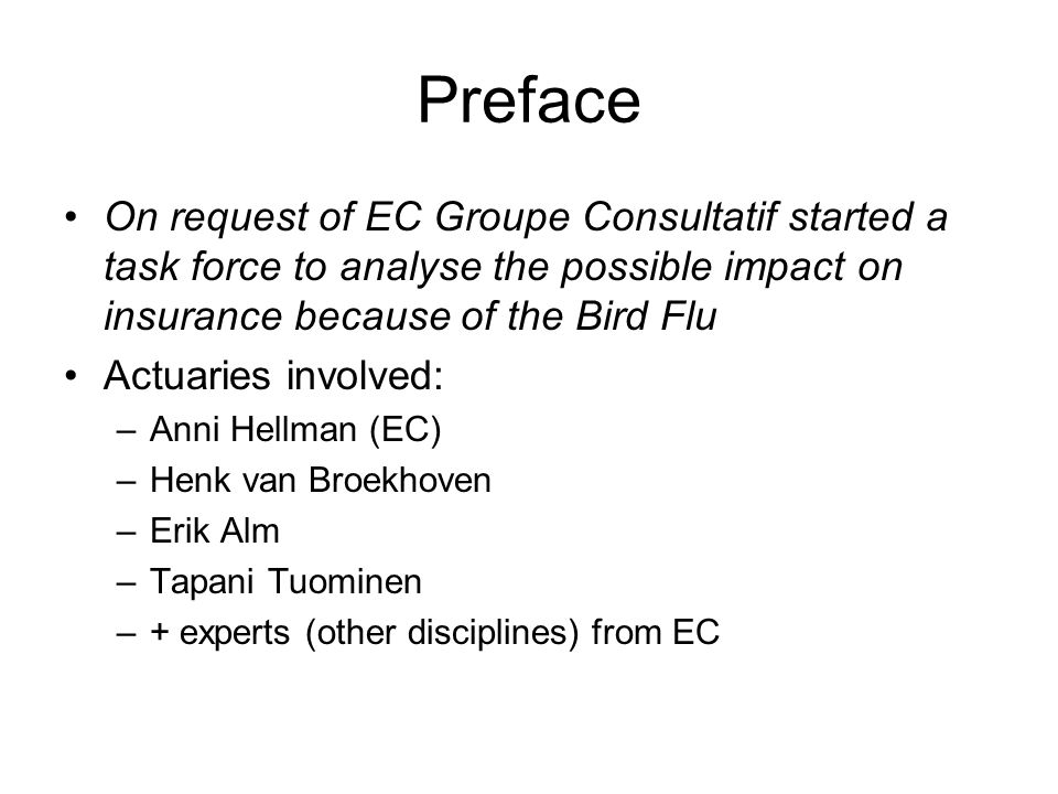 Preface On request of EC Groupe Consultatif started a task force to analyse the possible impact on insurance because of the Bird Flu Actuaries involved: –Anni Hellman (EC) –Henk van Broekhoven –Erik Alm –Tapani Tuominen –+ experts (other disciplines) from EC
