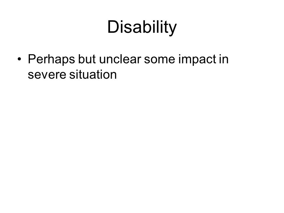 Disability Perhaps but unclear some impact in severe situation