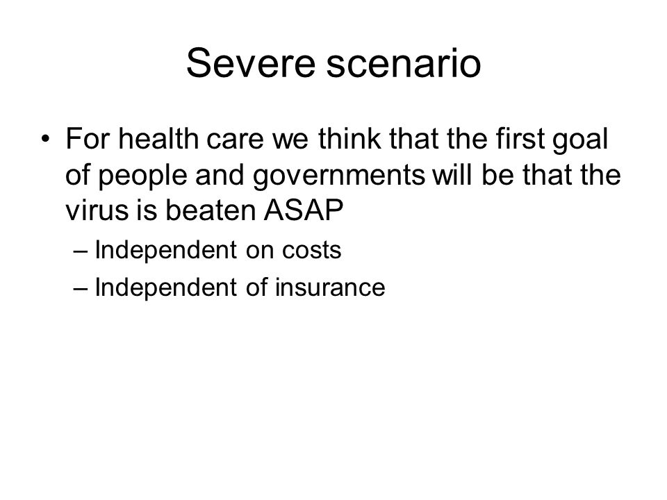 Severe scenario For health care we think that the first goal of people and governments will be that the virus is beaten ASAP –Independent on costs –Independent of insurance