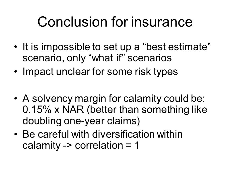Conclusion for insurance It is impossible to set up a best estimate scenario, only what if scenarios Impact unclear for some risk types A solvency margin for calamity could be: 0.15% x NAR (better than something like doubling one-year claims) Be careful with diversification within calamity -> correlation = 1