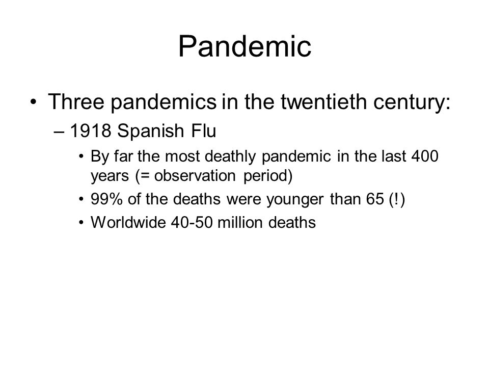 Pandemic Three pandemics in the twentieth century: –1918 Spanish Flu By far the most deathly pandemic in the last 400 years (= observation period) 99% of the deaths were younger than 65 (!) Worldwide million deaths