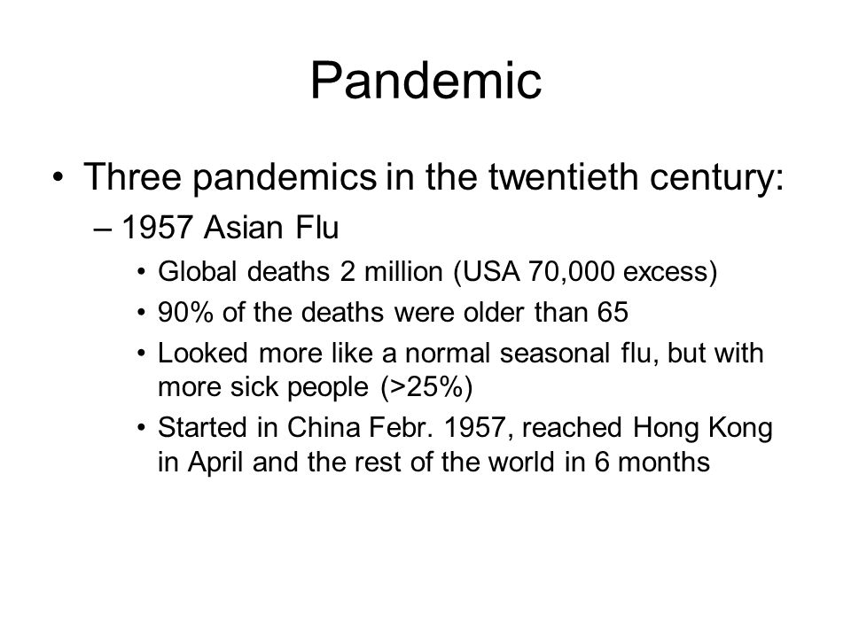 Pandemic Three pandemics in the twentieth century: –1957 Asian Flu Global deaths 2 million (USA 70,000 excess) 90% of the deaths were older than 65 Looked more like a normal seasonal flu, but with more sick people (>25%) Started in China Febr.