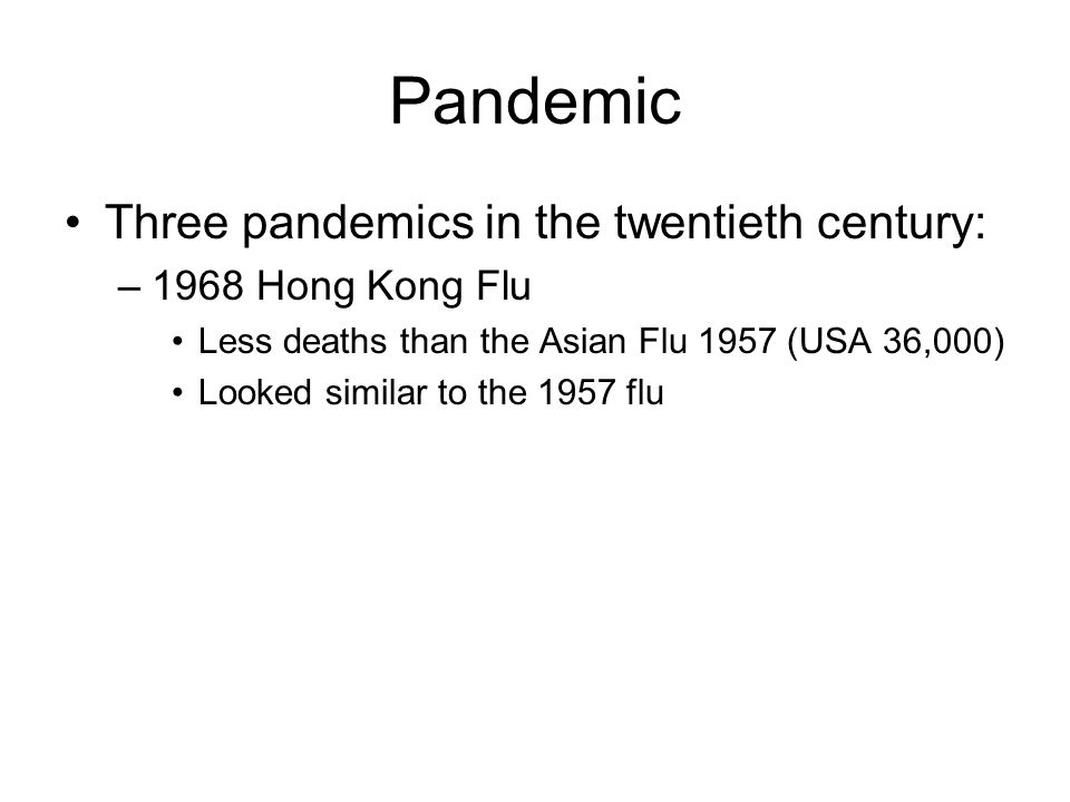 Pandemic Three pandemics in the twentieth century: –1968 Hong Kong Flu Less deaths than the Asian Flu 1957 (USA 36,000) Looked similar to the 1957 flu