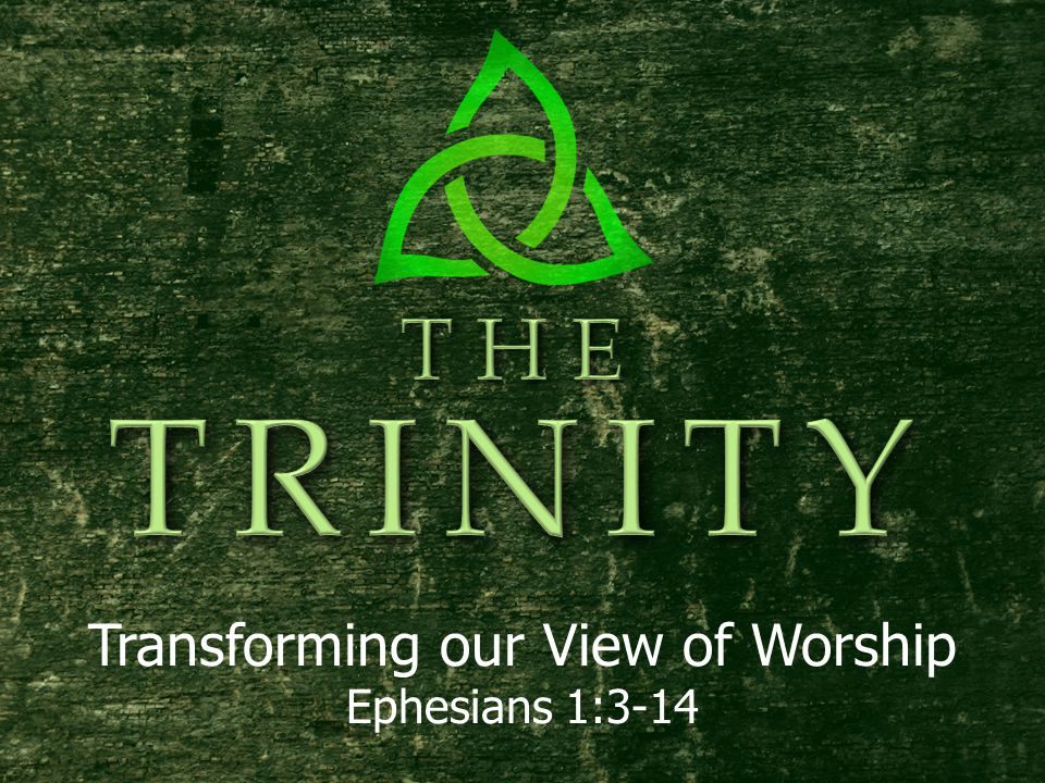 Transforming our View of Worship Ephesians 1:3-14